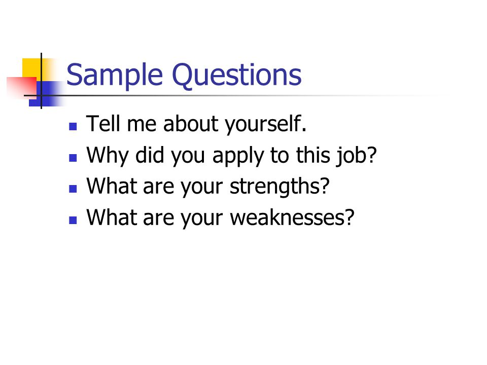 Sample Questions Tell me about yourself. Why did you apply to this job.
