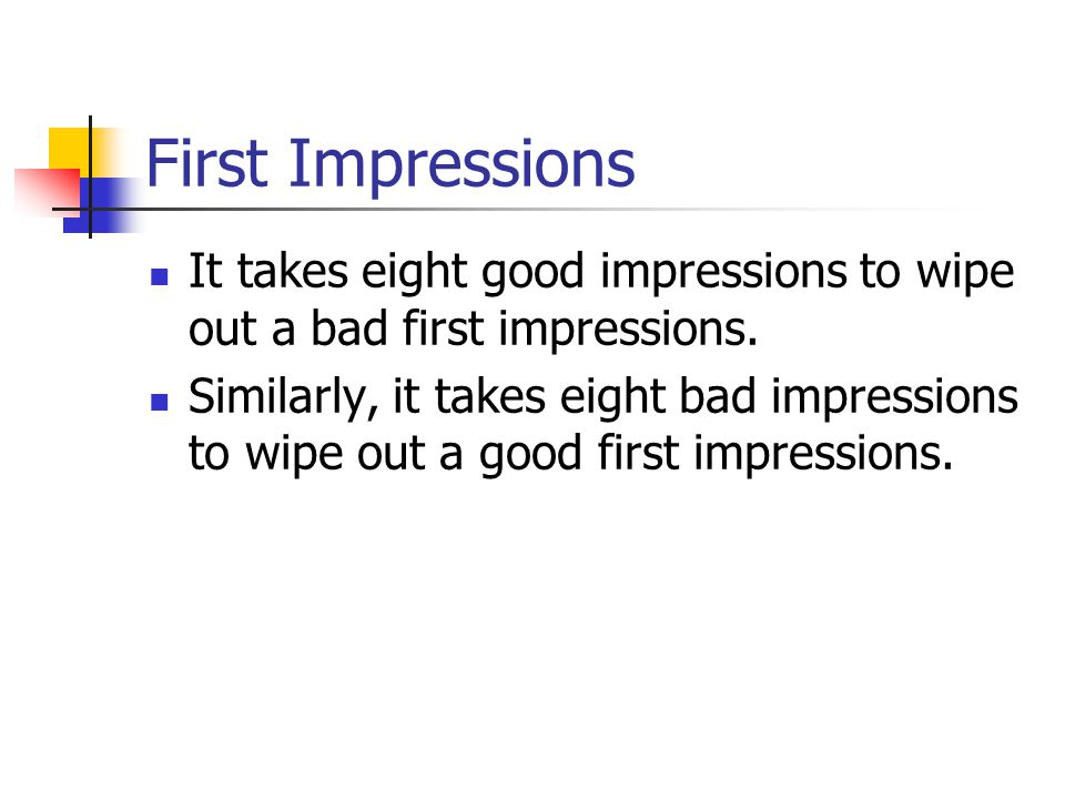 First Impressions It takes eight good impressions to wipe out a bad first impressions.