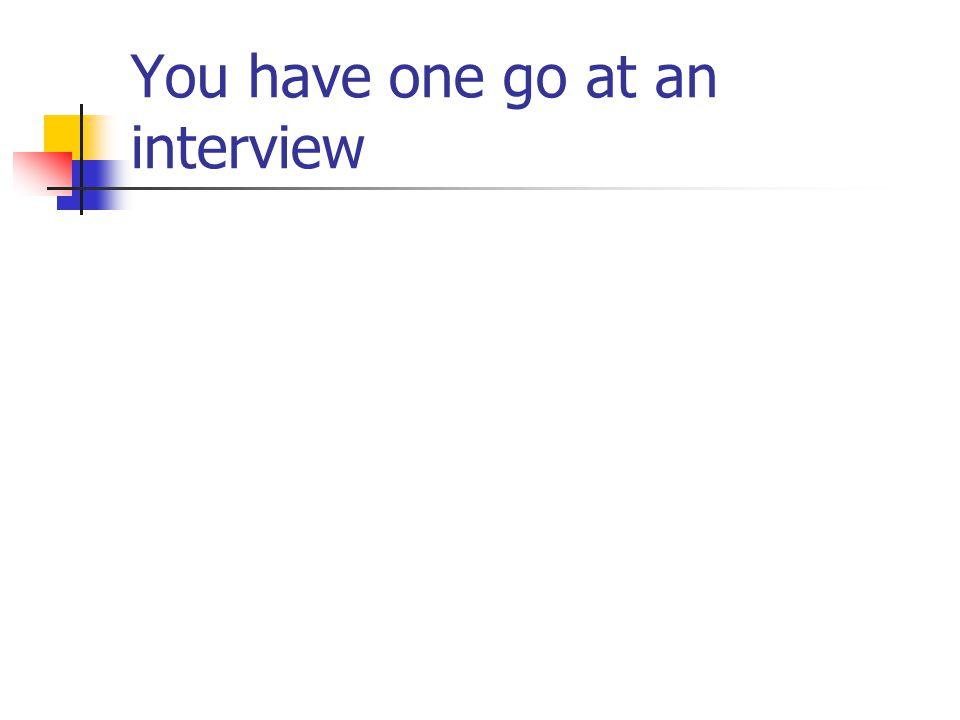 You have one go at an interview