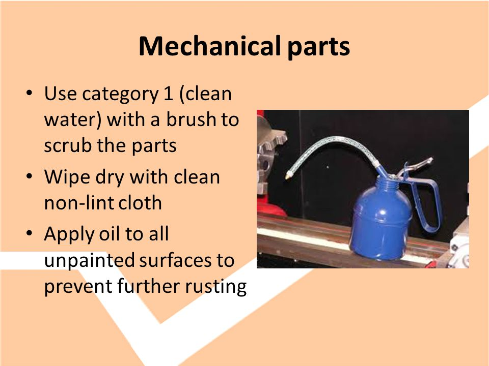 Mechanical parts Use category 1 (clean water) with a brush to scrub the parts Wipe dry with clean non-lint cloth Apply oil to all unpainted surfaces to prevent further rusting