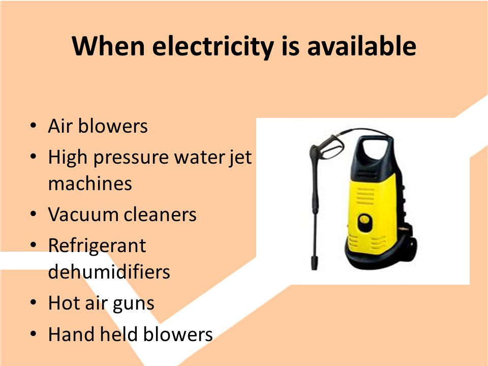 When electricity is available Air blowers High pressure water jet machines Vacuum cleaners Refrigerant dehumidifiers Hot air guns Hand held blowers