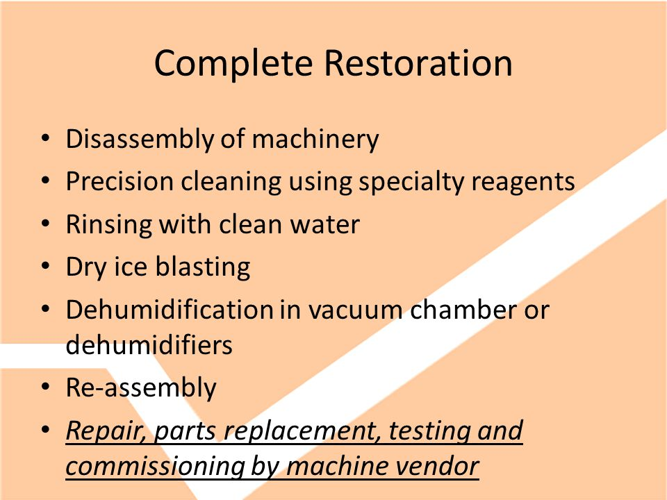 Complete Restoration Disassembly of machinery Precision cleaning using specialty reagents Rinsing with clean water Dry ice blasting Dehumidification in vacuum chamber or dehumidifiers Re-assembly Repair, parts replacement, testing and commissioning by machine vendor
