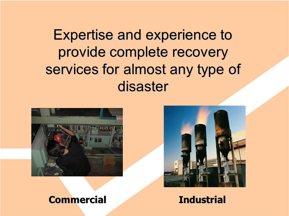 Expertise and experience to provide complete recovery services for almost any type of disaster CommercialIndustrial