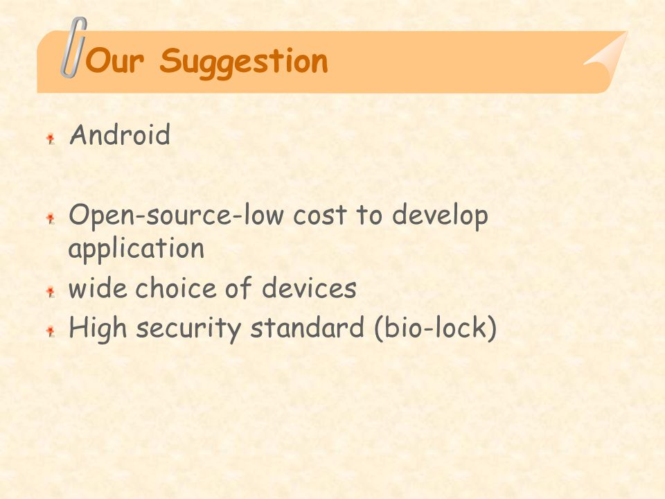 Our Suggestion Android Open-source-low cost to develop application wide choice of devices High security standard (bio-lock)