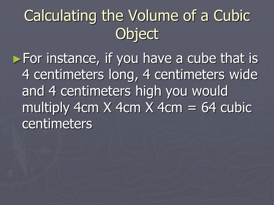 Calculating the Volume of a Cubic Object ► For instance, if you have a cube that is 4 centimeters long, 4 centimeters wide and 4 centimeters high you would multiply 4cm X 4cm X 4cm = 64 cubic centimeters