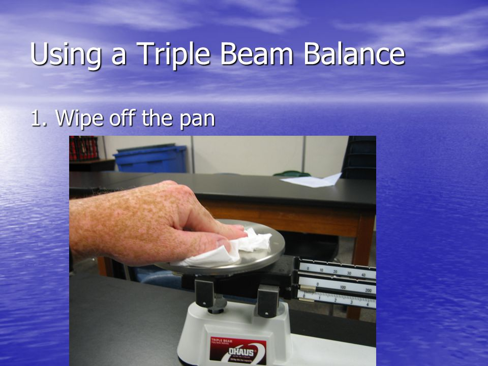 Using a Triple Beam Balance 1. Wipe off the pan