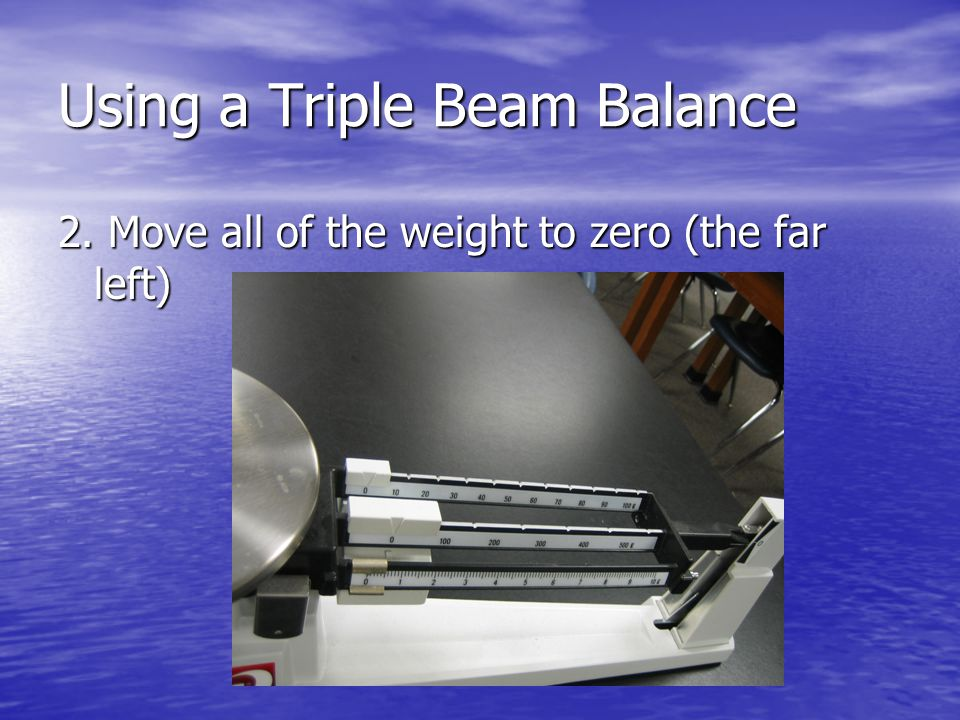 Using a Triple Beam Balance 2. Move all of the weight to zero (the far left)