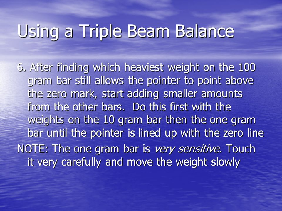 6. After finding which heaviest weight on the 100 gram bar still allows the pointer to point above the zero mark, start adding smaller amounts from th