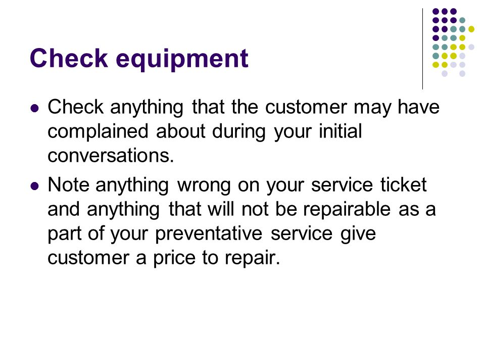 Check equipment Check anything that the customer may have complained about during your initial conversations.