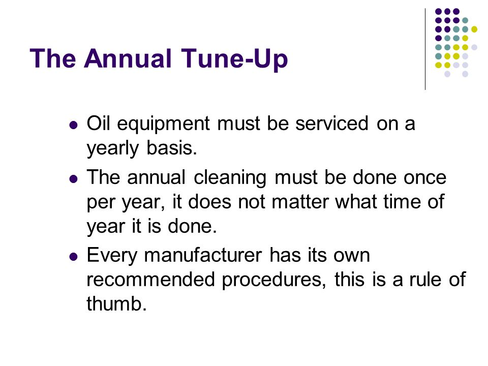 Annual Clean-up The annual tune-up or cleaning has the following steps: Customer Contact or Interview Check system Clean system Do Combustion and Efficiency Test Clean up Final Check of system