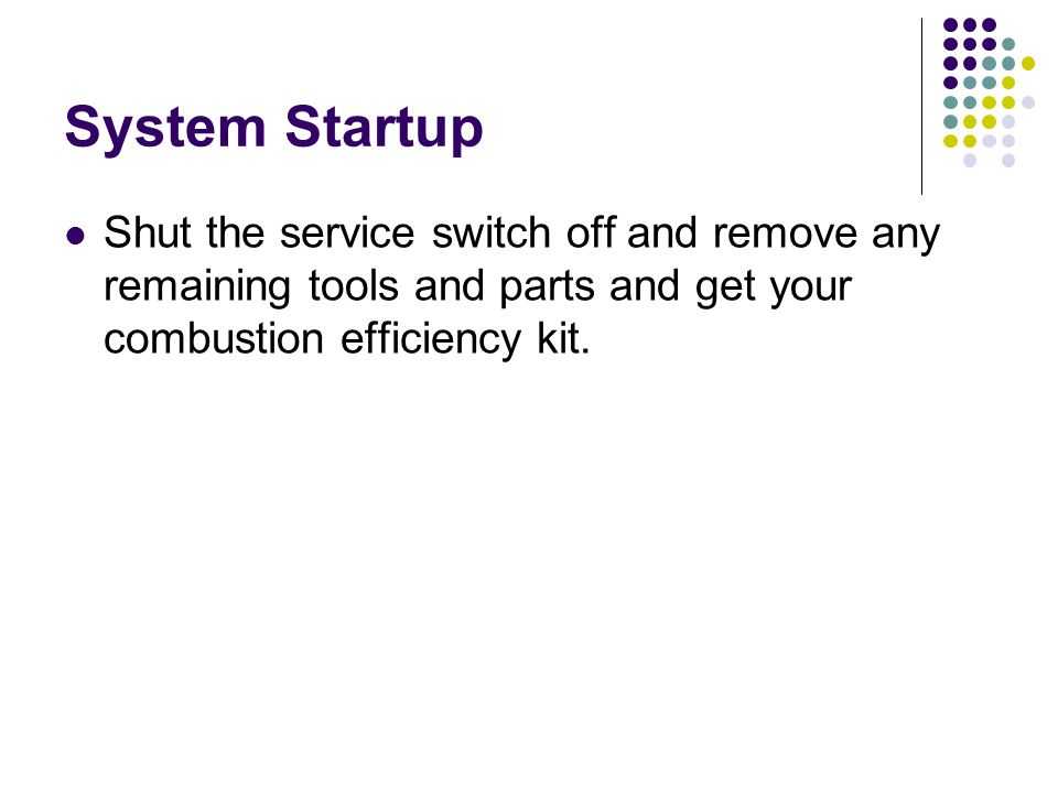 System Startup Shut the service switch off and remove any remaining tools and parts and get your combustion efficiency kit.