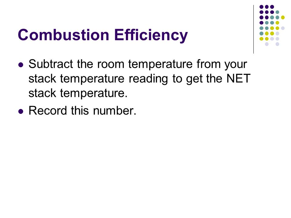 Combustion Efficiency Subtract the room temperature from your stack temperature reading to get the NET stack temperature.