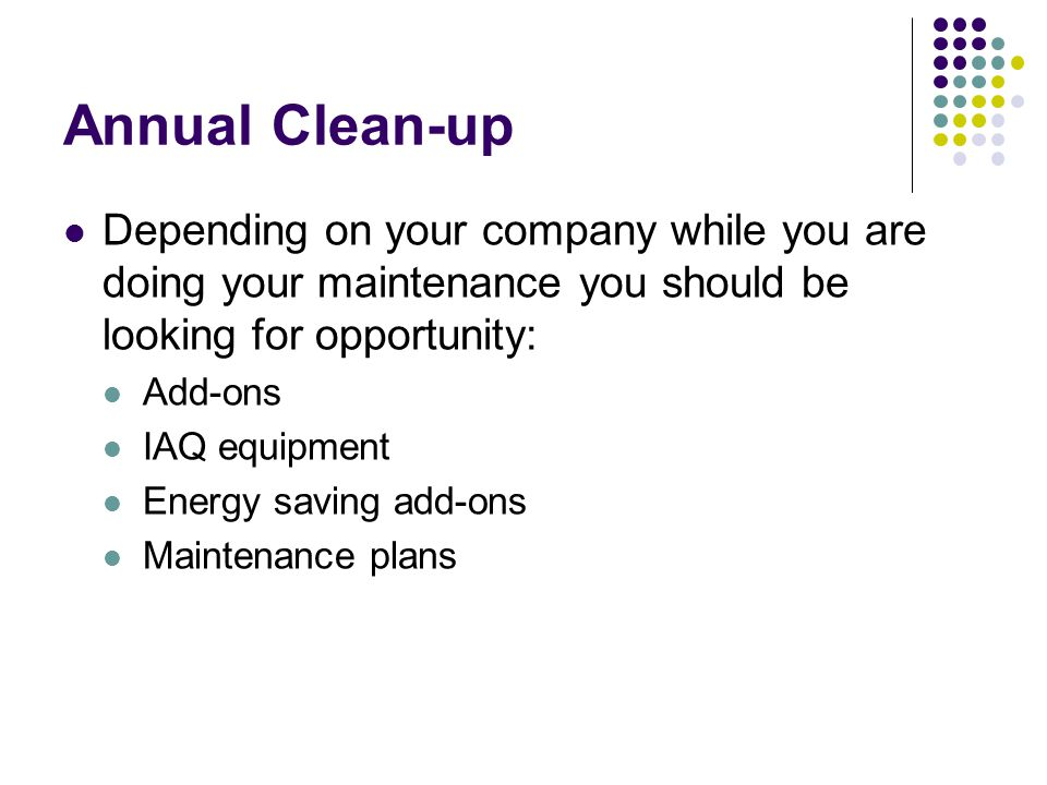 Annual Clean-up All of your time spent should be spent cleaning and adjusting the equipment and educating the customer.