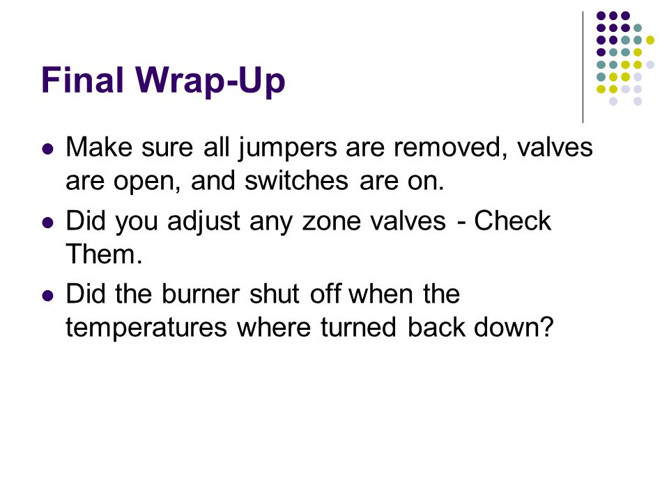 Final Wrap-Up Make sure all jumpers are removed, valves are open, and switches are on.