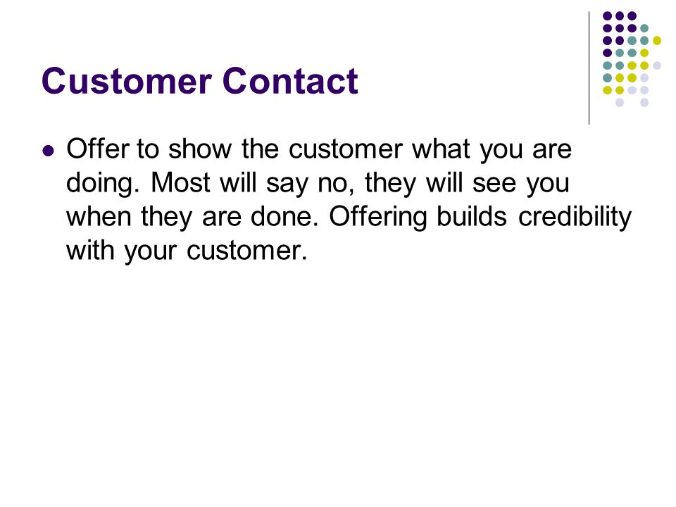 Customer Contact Offer to show the customer what you are doing.