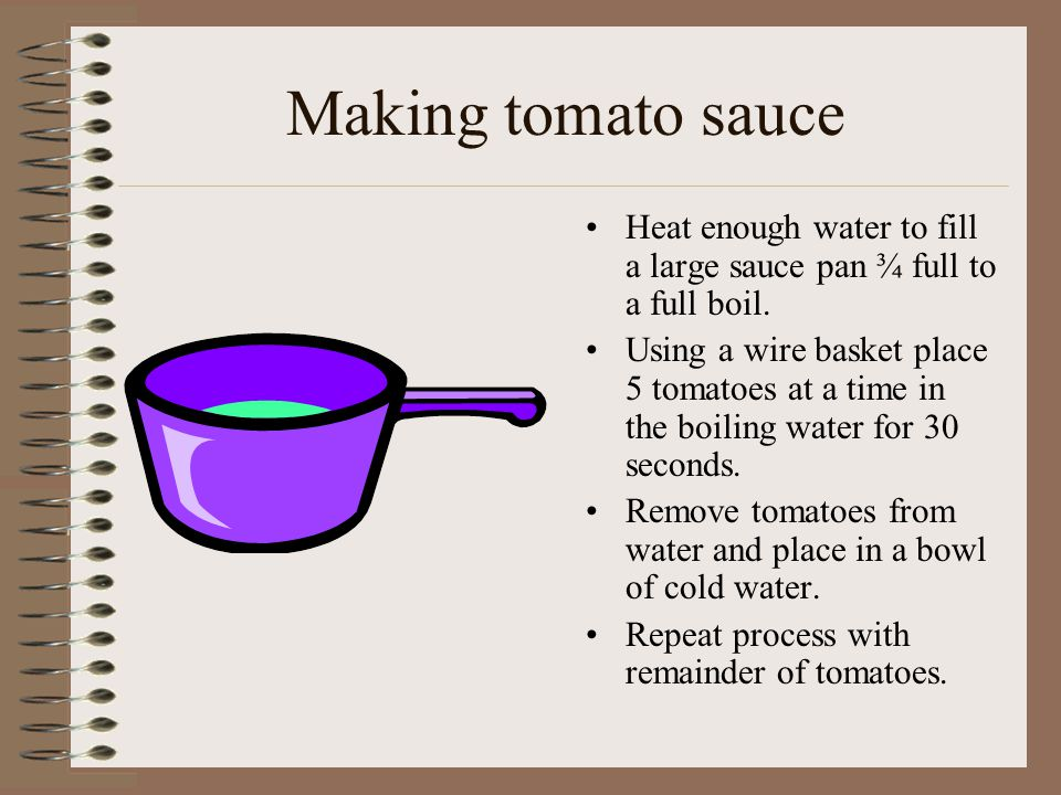 Making tomato sauce Heat enough water to fill a large sauce pan ¾ full to a full boil.