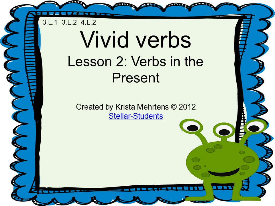 Vivid verbs Lesson 2: Verbs in the Present Created by Krista Mehrtens © 2012 Stellar-Students 3.L.1 3.L.2 4.L.2