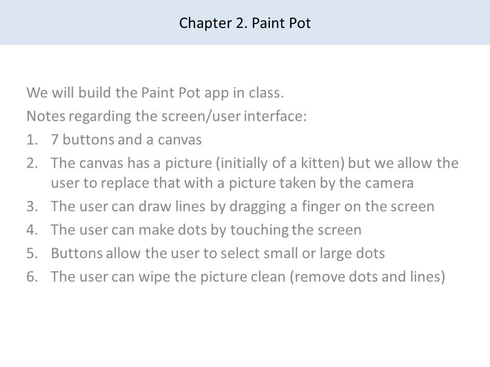 Chapter 2. Paint Pot We will build the Paint Pot app in class. Notes regarding the screen/user interface: 1.7 buttons and a canvas 2.The canvas has a