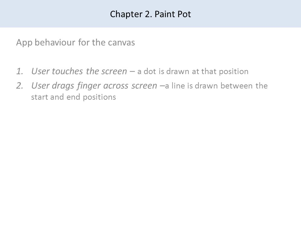 Chapter 2. Paint Pot App behaviour for the canvas 1.User touches the screen – a dot is drawn at that position 2.User drags finger across screen – a li