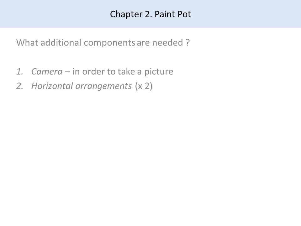 Chapter 2. Paint Pot What additional components are needed ? 1.Camera – in order to take a picture 2.Horizontal arrangements (x 2)