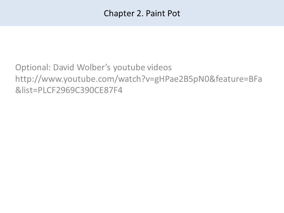 Chapter 2. Paint Pot Optional: David Wolber's youtube videos http://www.youtube.com/watch?v=gHPae2B5pN0&feature=BFa &list=PLCF2969C390CE87F4