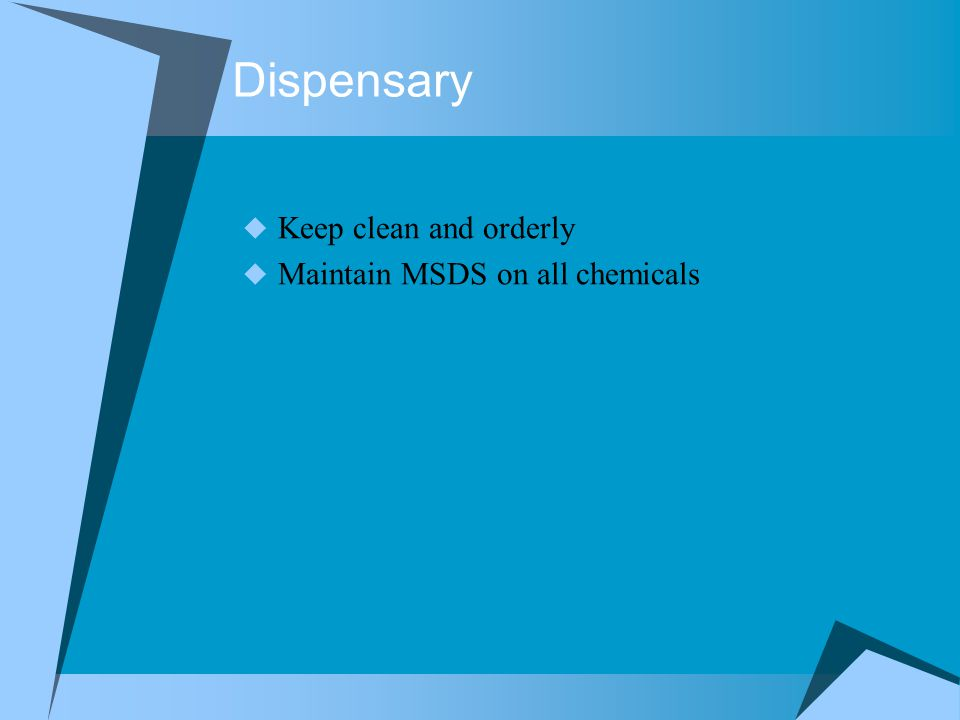 Dispensary  Keep clean and orderly  Maintain MSDS on all chemicals