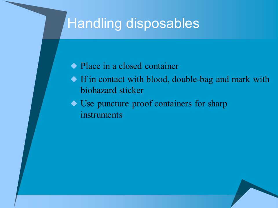 Handling disposables  Place in a closed container  If in contact with blood, double-bag and mark with biohazard sticker  Use puncture proof containers for sharp instruments