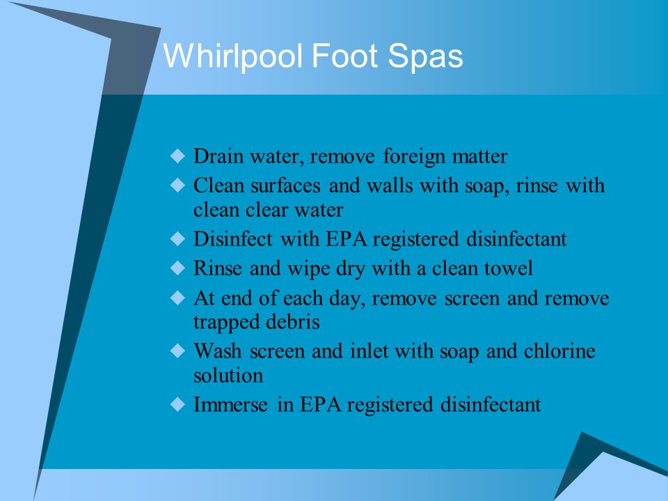 Whirlpool Foot Spas  Drain water, remove foreign matter  Clean surfaces and walls with soap, rinse with clean clear water  Disinfect with EPA registered disinfectant  Rinse and wipe dry with a clean towel  At end of each day, remove screen and remove trapped debris  Wash screen and inlet with soap and chlorine solution  Immerse in EPA registered disinfectant