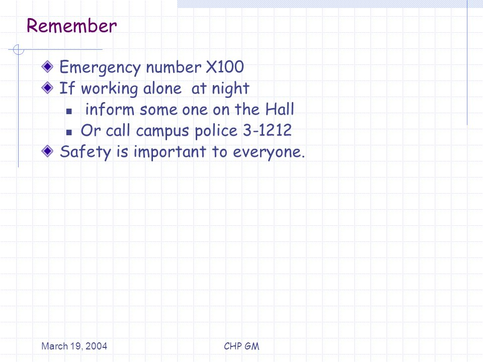 March 19, 2004CHP GM Remember Emergency number X100 If working alone at night inform some one on the Hall Or call campus police 3-1212 Safety is important to everyone.