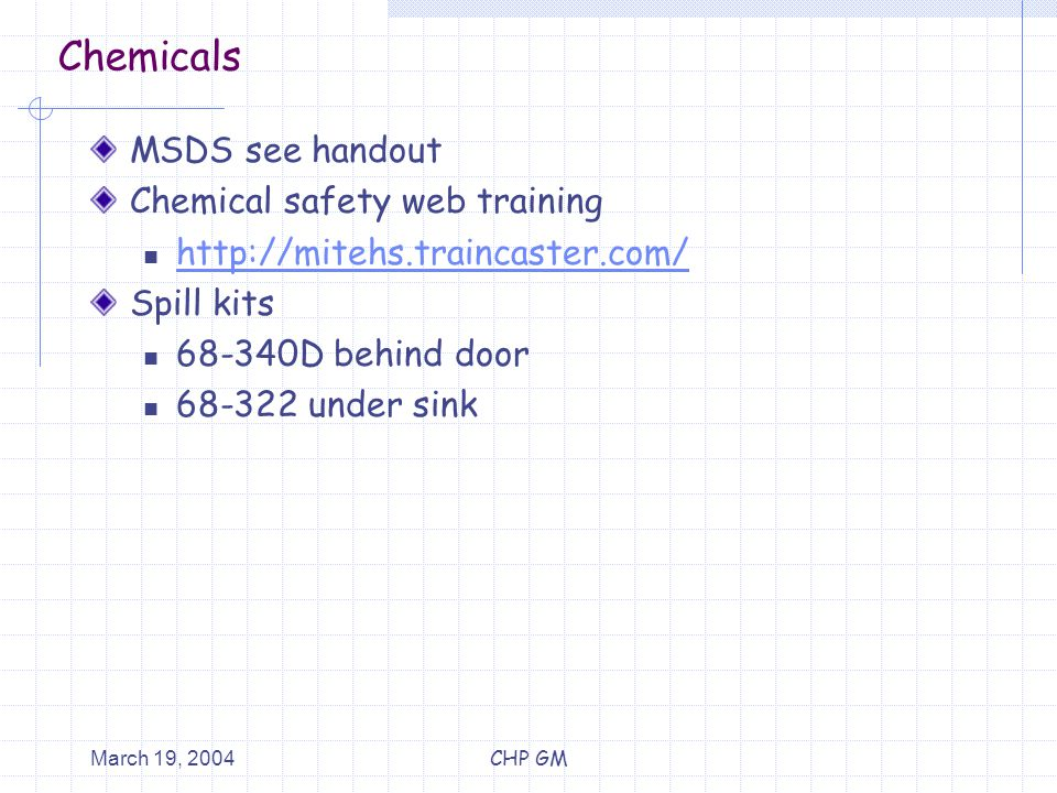March 19, 2004CHP GM Chemicals MSDS see handout Chemical safety web training http://mitehs.traincaster.com/ Spill kits 68-340D behind door 68-322 under sink
