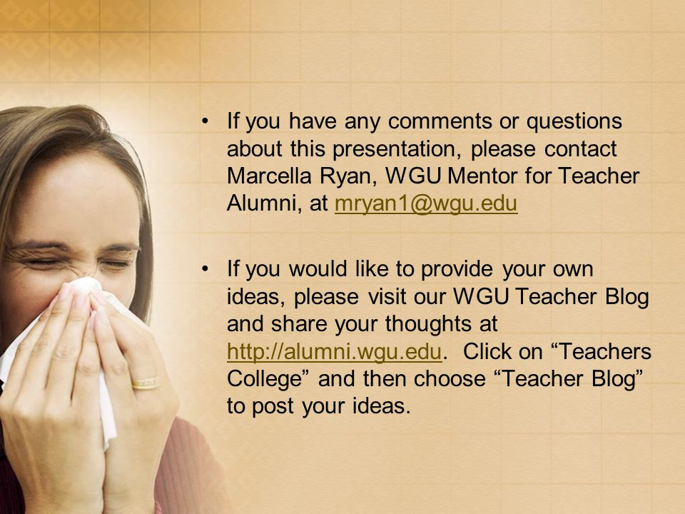 If you have any comments or questions about this presentation, please contact Marcella Ryan, WGU Mentor for Teacher Alumni, at mryan1@wgu.edumryan1@wgu.edu If you would like to provide your own ideas, please visit our WGU Teacher Blog and share your thoughts at http://alumni.wgu.edu.