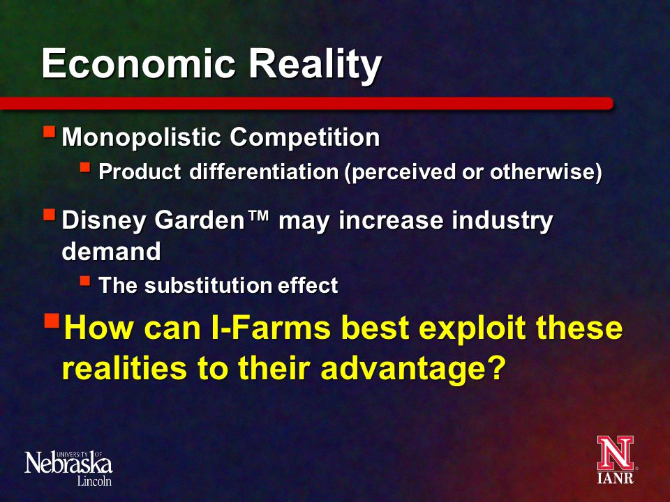 Economic Reality  Monopolistic Competition  Product differentiation (perceived or otherwise)  Disney Garden™ may increase industry demand  The substitution effect  How can I-Farms best exploit these realities to their advantage?