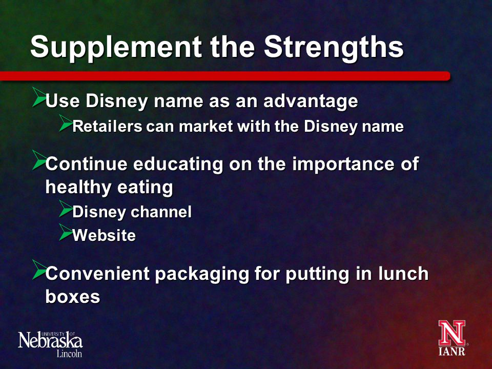 Supplement the Strengths  Use Disney name as an advantage  Retailers can market with the Disney name  Continue educating on the importance of healthy eating  Disney channel  Website  Convenient packaging for putting in lunch boxes