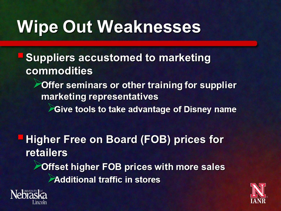 Wipe Out Weaknesses  Suppliers accustomed to marketing commodities  Offer seminars or other training for supplier marketing representatives  Give tools to take advantage of Disney name  Higher Free on Board (FOB) prices for retailers  Offset higher FOB prices with more sales  Additional traffic in stores