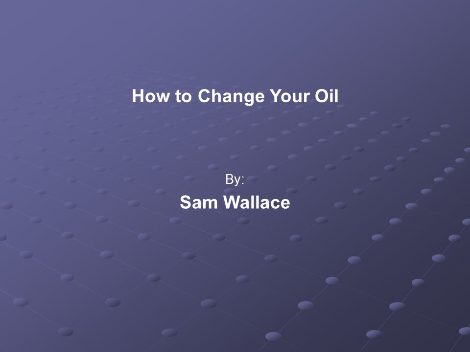How to Change Your Oil By: Sam Wallace