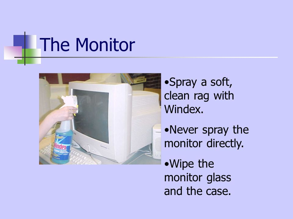 The Monitor Spray a soft, clean rag with Windex. Never spray the monitor directly.