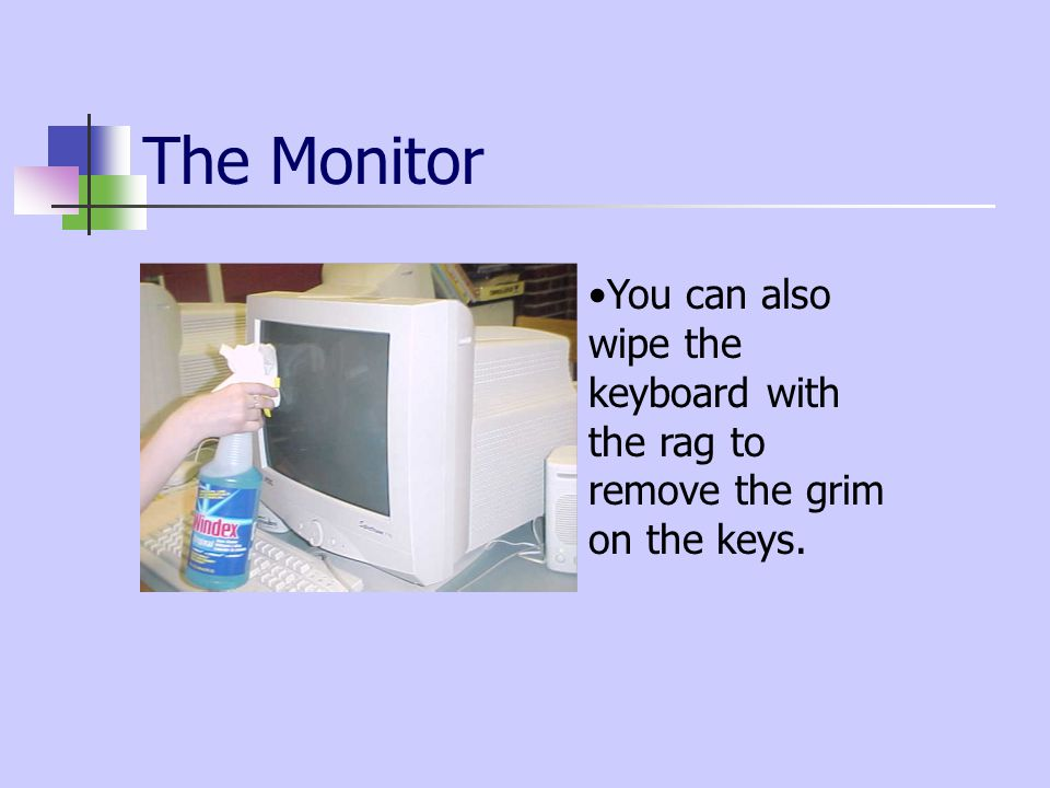 The Monitor You can also wipe the keyboard with the rag to remove the grim on the keys.