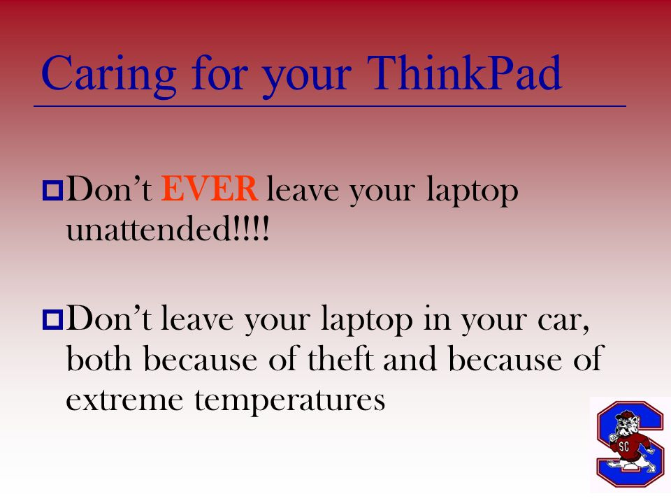 Caring for your ThinkPad  Don't EVER leave your laptop unattended!!!.