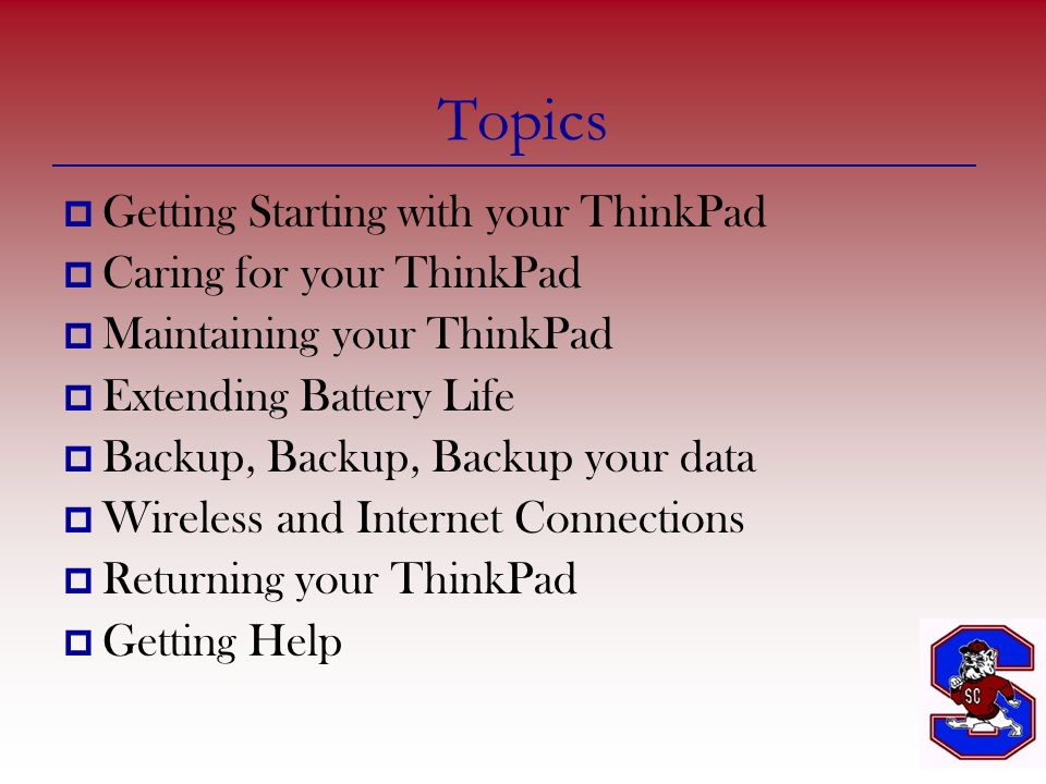 Topics GGetting Starting with your ThinkPad CCaring for your ThinkPad MMaintaining your ThinkPad EExtending Battery Life BBackup, Backup, Backup your data WWireless and Internet Connections RReturning your ThinkPad GGetting Help