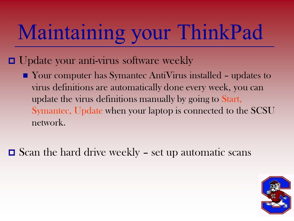Maintaining your ThinkPad  Update your anti-virus software weekly Your computer has Symantec AntiVirus installed – updates to virus definitions are automatically done every week, you can update the virus definitions manually by going to Start, Symantec, Update when your laptop is connected to the SCSU network.