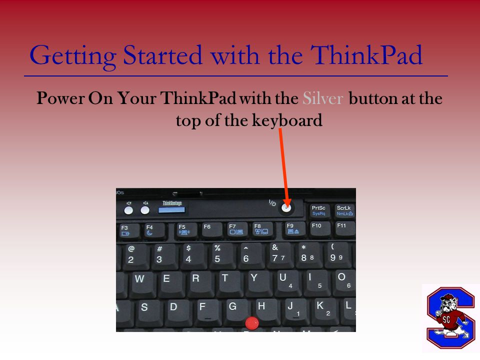 Getting Started with the ThinkPad Power On Your ThinkPad with the Silver button at the top of the keyboard