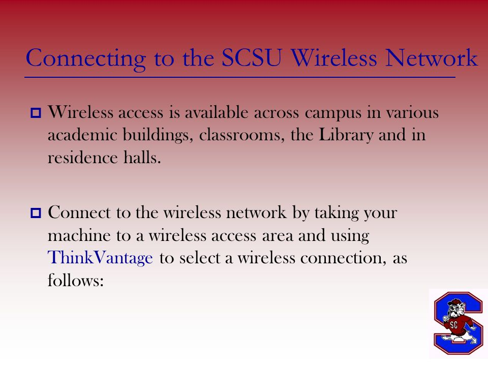 Connecting to the SCSU Wireless Network  Wireless access is available across campus in various academic buildings, classrooms, the Library and in residence halls.
