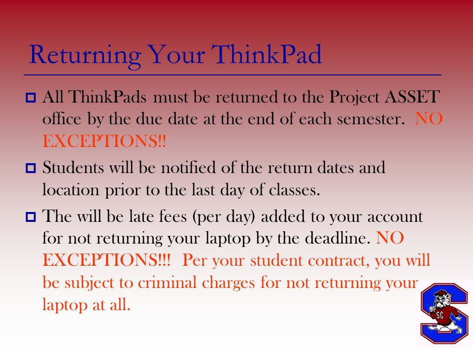 Returning Your ThinkPad  All ThinkPads must be returned to the Project ASSET office by the due date at the end of each semester.