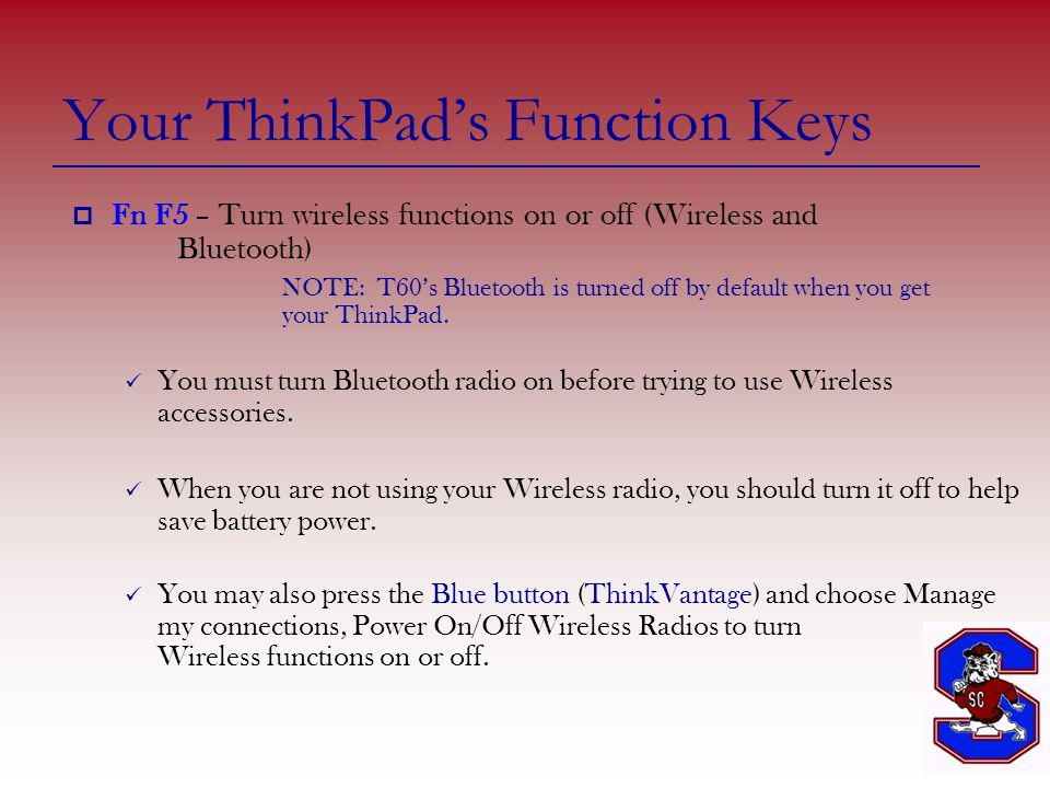 Your ThinkPad's Function Keys  Fn F5 – Turn wireless functions on or off (Wireless and Bluetooth) NOTE: T60's Bluetooth is turned off by default when you get your ThinkPad.