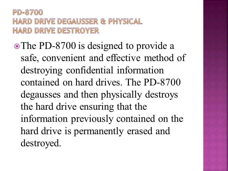  The PD-8700 is designed to provide a safe, convenient and effective method of destroying confidential information contained on hard drives.