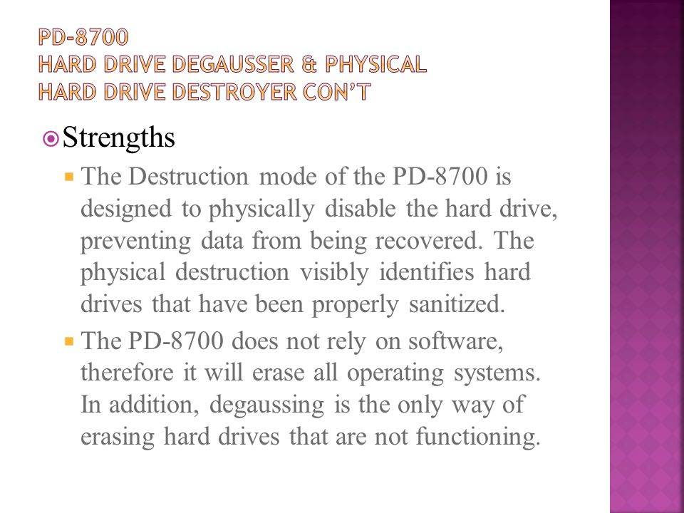  Strengths  The Destruction mode of the PD-8700 is designed to physically disable the hard drive, preventing data from being recovered.
