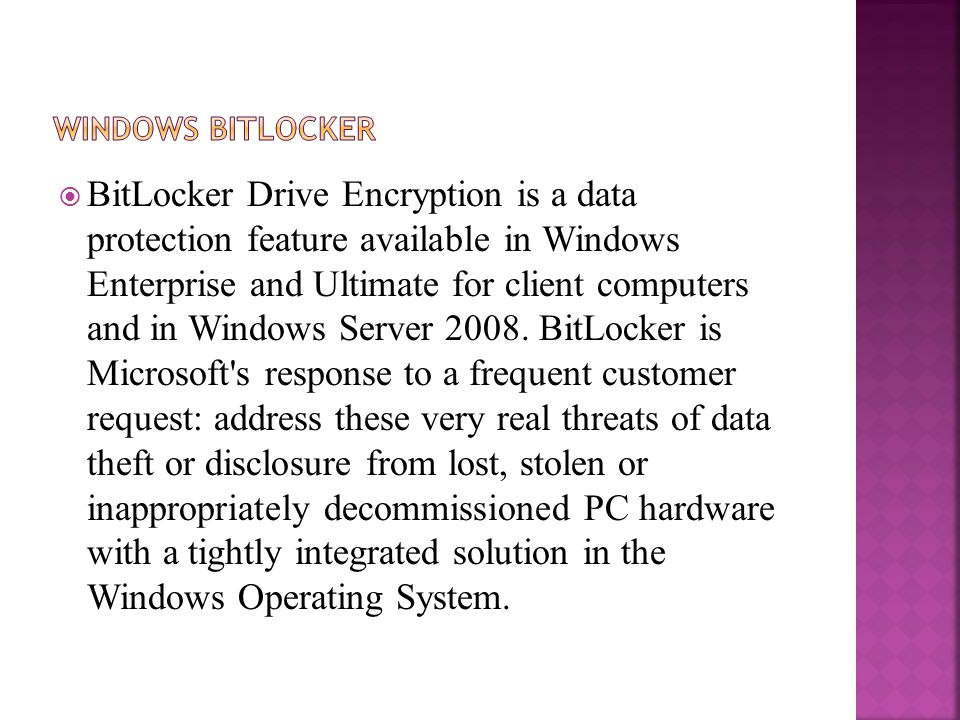  BitLocker Drive Encryption is a data protection feature available in Windows Enterprise and Ultimate for client computers and in Windows Server 2008.