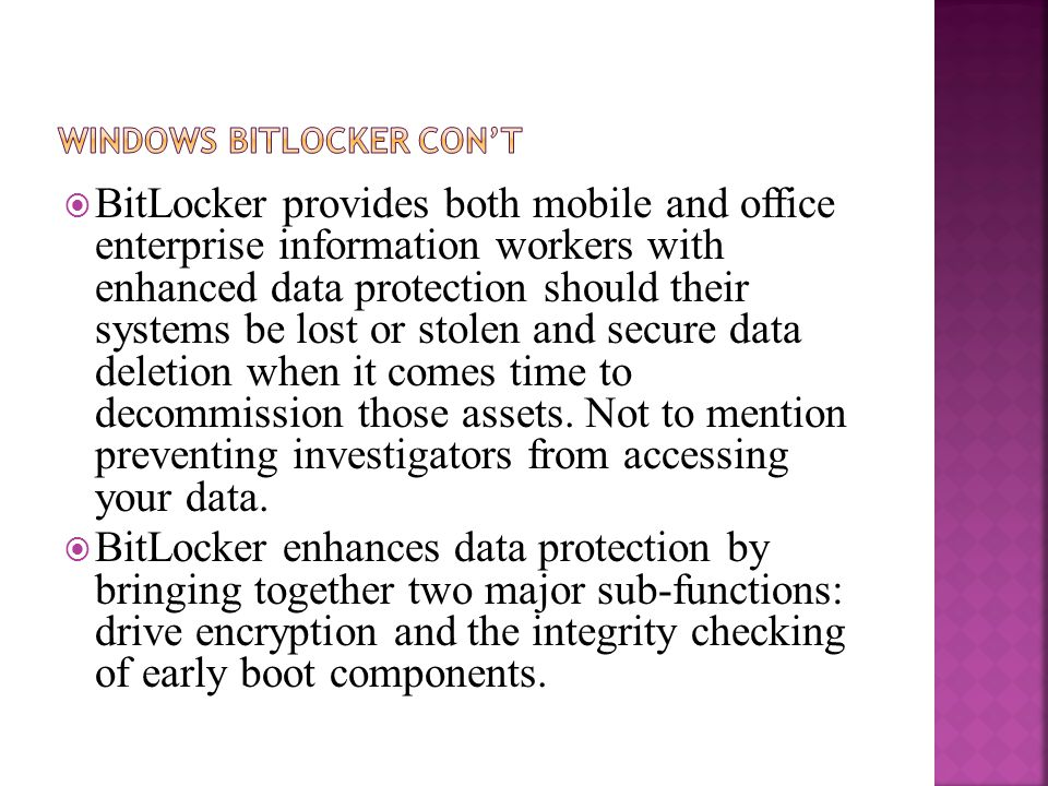  BitLocker provides both mobile and office enterprise information workers with enhanced data protection should their systems be lost or stolen and secure data deletion when it comes time to decommission those assets.