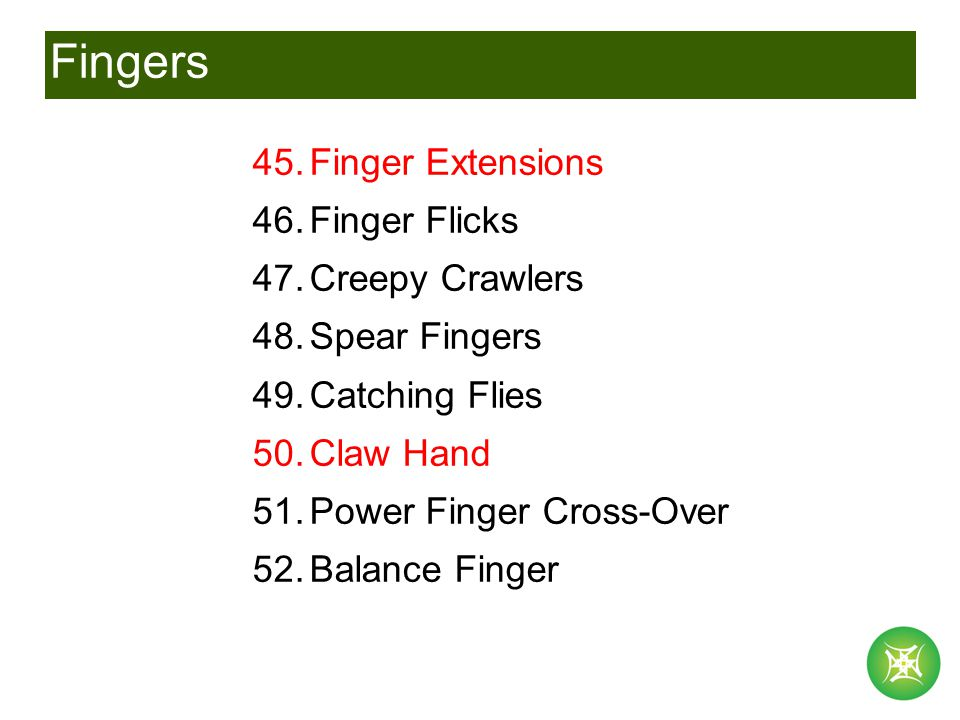 Fingers 45.Finger Extensions 46.Finger Flicks 47.Creepy Crawlers 48.Spear Fingers 49.Catching Flies 50.Claw Hand 51.Power Finger Cross-Over 52.Balance Finger