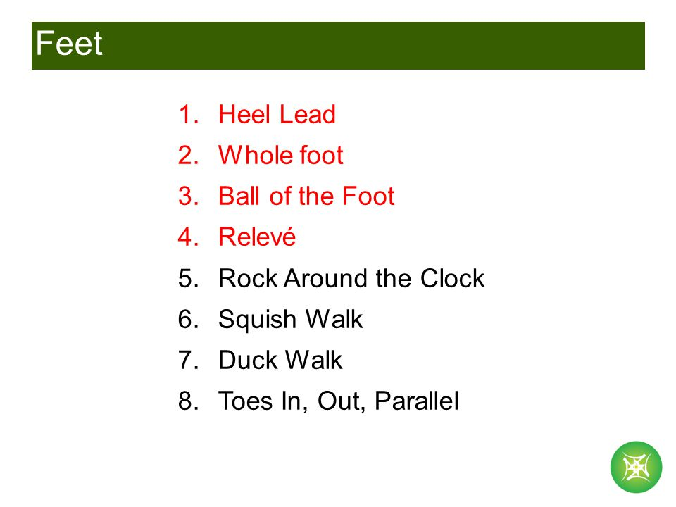 Feet 1.Heel Lead 2.Whole foot 3.Ball of the Foot 4.Relevé 5.Rock Around the Clock 6.Squish Walk 7.Duck Walk 8.Toes In, Out, Parallel